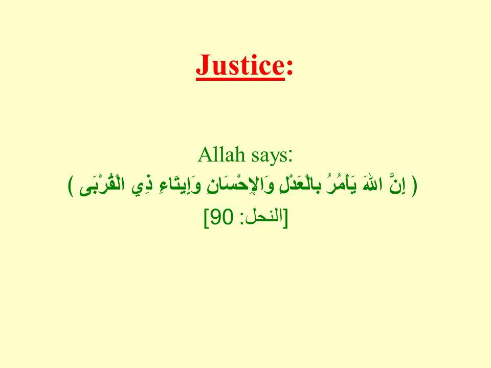 Justice: Allah says: ﴿ إِنَّ اللهَ يَأْمُرُ بالْعَدْلِ وَالإِحْسَانِ وَإِيتَاءِ ذِي الْقُرْبَى ﴾ [النحل: 90]